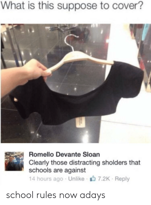 sloan: What is this suppose to cover?  Romello Devante Sloan  Clearly those distracting sholders that  schools are against  14 hours ago Unlike 7.2K Reply school rules now adays