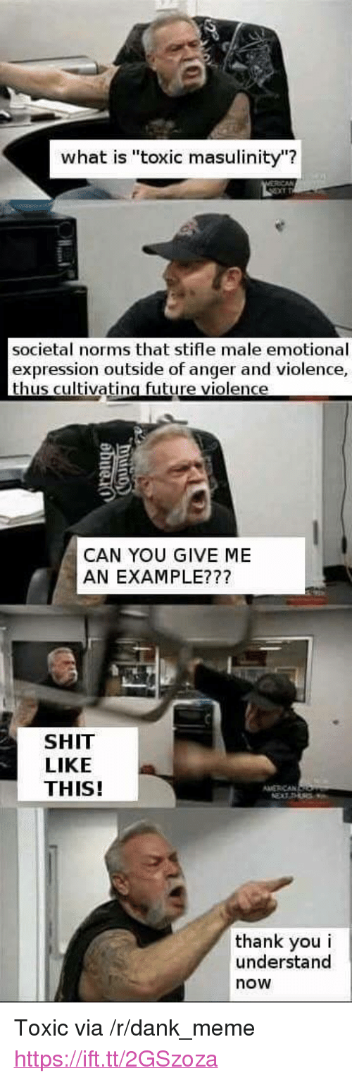 """norms: what is """"toxic masulinity""""?  societal norms that stifle male emotional  expression outside of anger and violence,  thus cultivatina future violence  CAN YOU GIVE ME  AN EXAMPLE???  SHIT  LIKE  THIS!  MERCAN  thank you i  understand  now <p>Toxic via /r/dank_meme <a href=""""https://ift.tt/2GSzoza"""">https://ift.tt/2GSzoza</a></p>"""