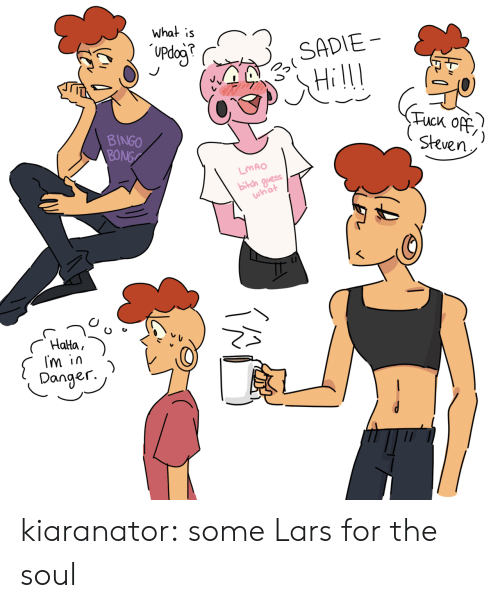 tuck: What is  Updog  SADIE  Tuck Off  Steven  BINGO  BONG  LMAO  bilch guess  what  Halta  Im in  )  Danger. kiaranator:  some Lars for the soul