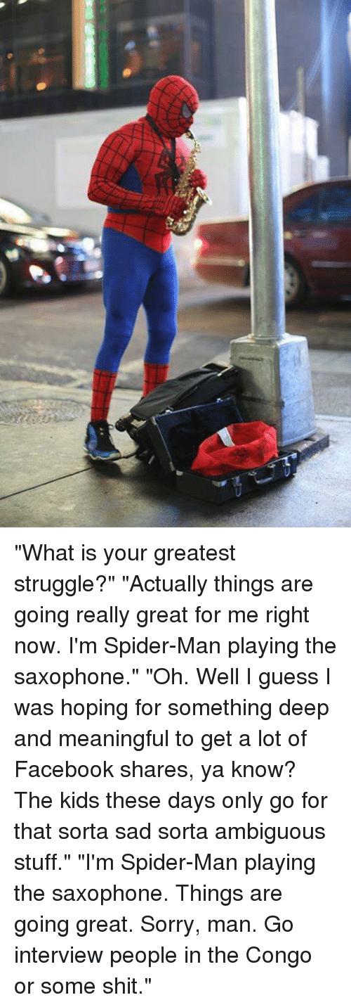 """Ambiguity: """"What is your greatest struggle?"""" """"Actually things are going really great for me right now. I'm Spider-Man playing the saxophone."""" """"Oh. Well I guess I was hoping for something deep and meaningful to get a lot of Facebook shares, ya know? The kids these days only go for that sorta sad sorta ambiguous stuff."""" """"I'm Spider-Man playing the saxophone. Things are going great. Sorry, man. Go interview people in the Congo or some shit."""""""