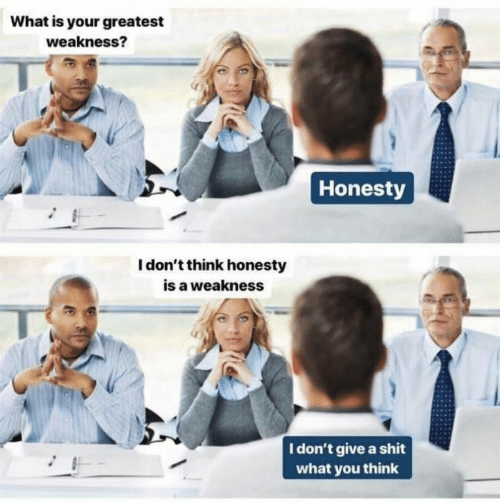 A Shit: What is your greatest  weakness?  Honesty  I don't think honesty  is a weakness  I don't give a shit  what you think