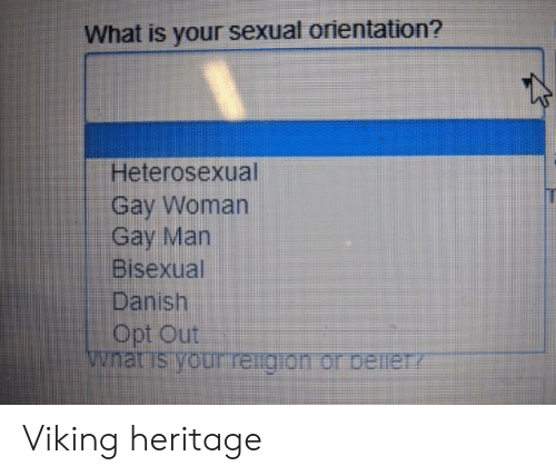 What Is, Bisexual, and Viking: What is your sexual orientation?  Heterosexual  Gay Woman  Gay Man  Bisexual  Danish  Opt Out  wnat is your reigion or beineTY Viking heritage