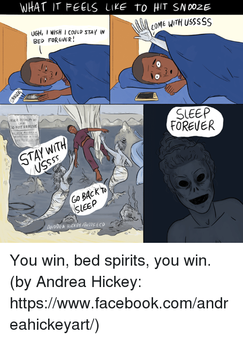 foreverly: WHAT IT FEELS LIKE TO HIT SNOozE  COME WITH usssss  UGH, I WISH I COULD STAY W  BED FOREVER!  SLEEP  FOREVER  0 NOT REMOVE  SLEEP You win, bed spirits, you win. (by Andrea Hickey: https://www.facebook.com/andreahickeyart/)