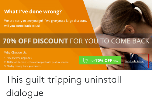 Money, Sorry, and Free: What I've done wrong?  We are sorry to see you go! if we give you a large discount,  will you come back to us?  70% OFF DISCOUNT FOR YOU TO COME BACK  Why Choose Us:  1, Free lifetime upgrades.  2, 100% satisfaction technical support with quick response.  Get 70% OFF Now  Ruthlessly Refuse  3, 30-day money back guarantee. This guilt tripping uninstall dialogue