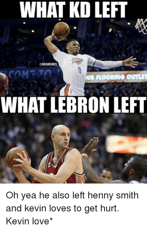 Kevin Love, Love, and Memes: WHAT KD LEFT  OK  ONBAMEMES  UR FLOORING OUTLET  WHAT LEBRON LEFT Oh yea he also left henny smith and kevin loves to get hurt. Kevin love*