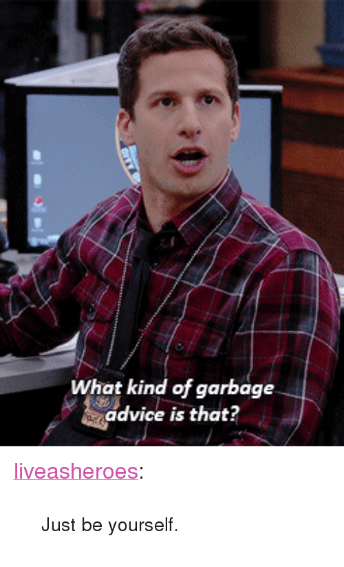 "Advice, Tumblr, and Blog: What kind of garbage  advice is that? <p><a href=""http://liveasheroes.tumblr.com/post/153557551604/just-be-yourself"" class=""tumblr_blog"">liveasheroes</a>:</p> <blockquote><p><small>Just be yourself. </small></p></blockquote>"