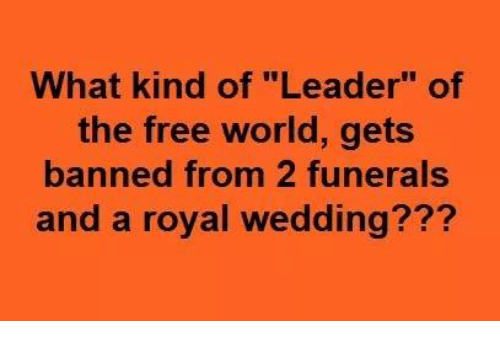 """Free, World, and Wedding: What kind of """"Leader"""" of  the free world, gets  banned from 2 funerals  and a royal wedding???"""