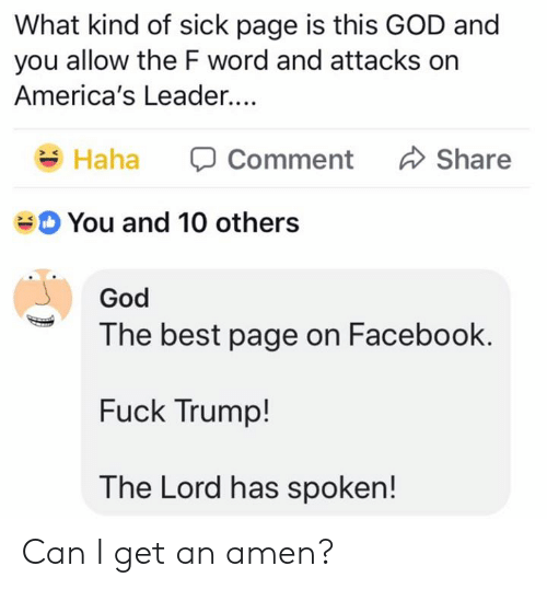 Dank, Facebook, and God: What kind of sick page is this GOD and  you allow the F word and attacks on  America's Leader...  Haha  comment  Share  You and 10 others  God  The best page on Facebook.  Fuck Trump!  The Lord has spoken! Can I get an amen?