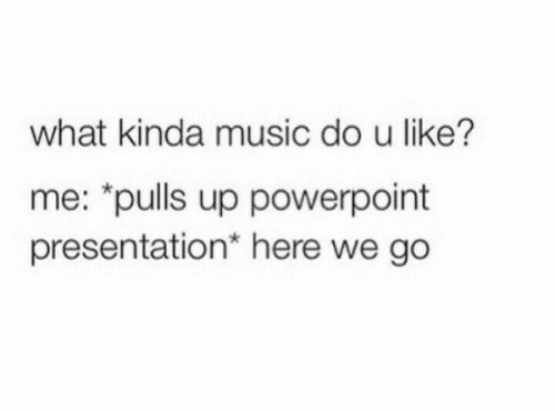 "presentation: what kinda music do u like?  me: ""pulls up powerpoint  presentation* here we go"