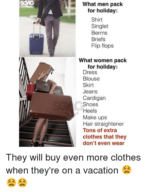 evening wear: What men pack  for holiday:  Shirt  Singlet  Berms  Briefs  Flip flops  What women pack  for holiday:  Dress  Blouse  Skirt  Jeans  Cardigan  Shoes  Heels  Make ups  Hair straightener  Tons of extra  clothes that they  don't even wear They will buy even more clothes when they're on a vacation 😫😫😫