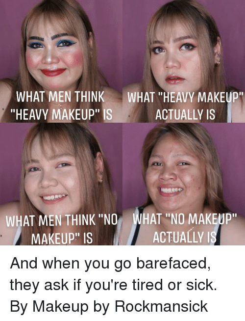 """Dank, Makeup, and Sick: WHAT MEN THINK WHAT HEAVY MAKEUP  """"HEAVY MAKEUP"""" IS  ACTUALLY IS  WHAT MEN THINK """"NO WHAT """"NO MAKEUP  MAKEUP"""" IS  ACTUALLY And when you go barefaced, they ask if you're tired or sick.  By Makeup by Rockmansick"""