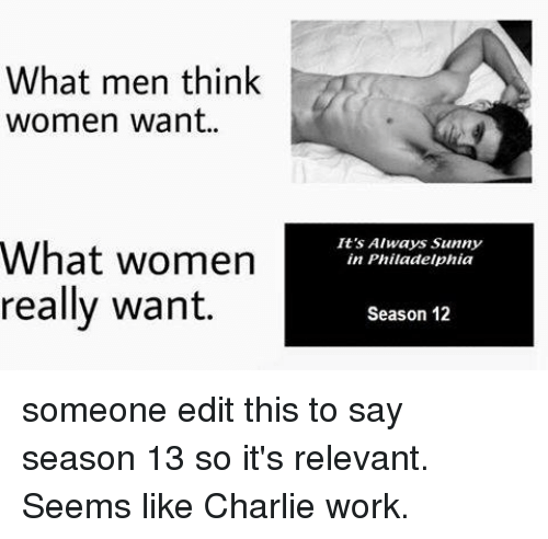 Charlie, Memes, and Work: What men think  women want..  It's Always Sunny  in Philadelphia  What women  really want.  Season 12 someone edit this to say season 13 so it's relevant. Seems like Charlie work.