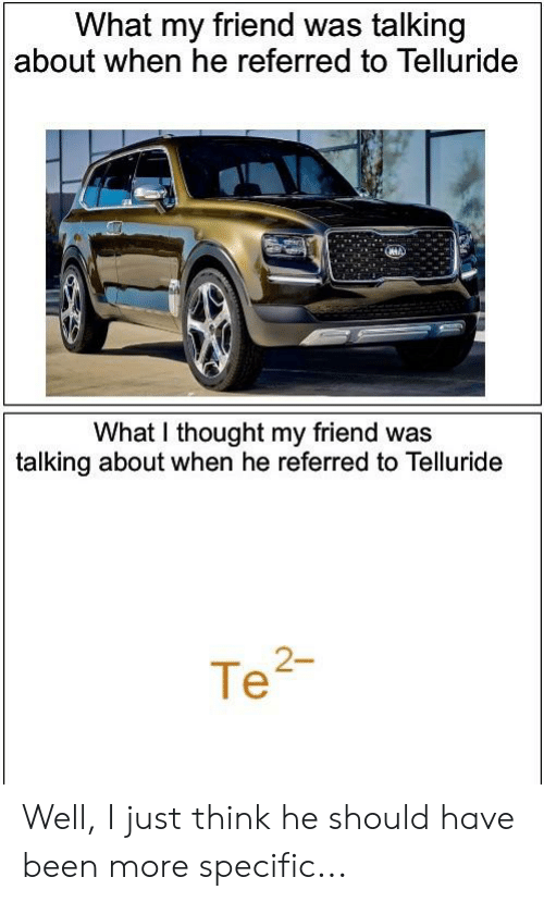 telluride: What my friend was talking  about when he referred to Telluride  What I thought my friend was  talking about when he referred to Telluride  Te2- Well, I just think he should have been more specific...