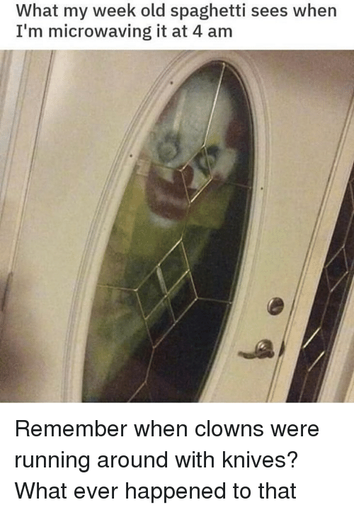 My Week: What my week old spaghetti sees when  I'm microwaving it at 4 am Remember when clowns were running around with knives? What ever happened to that