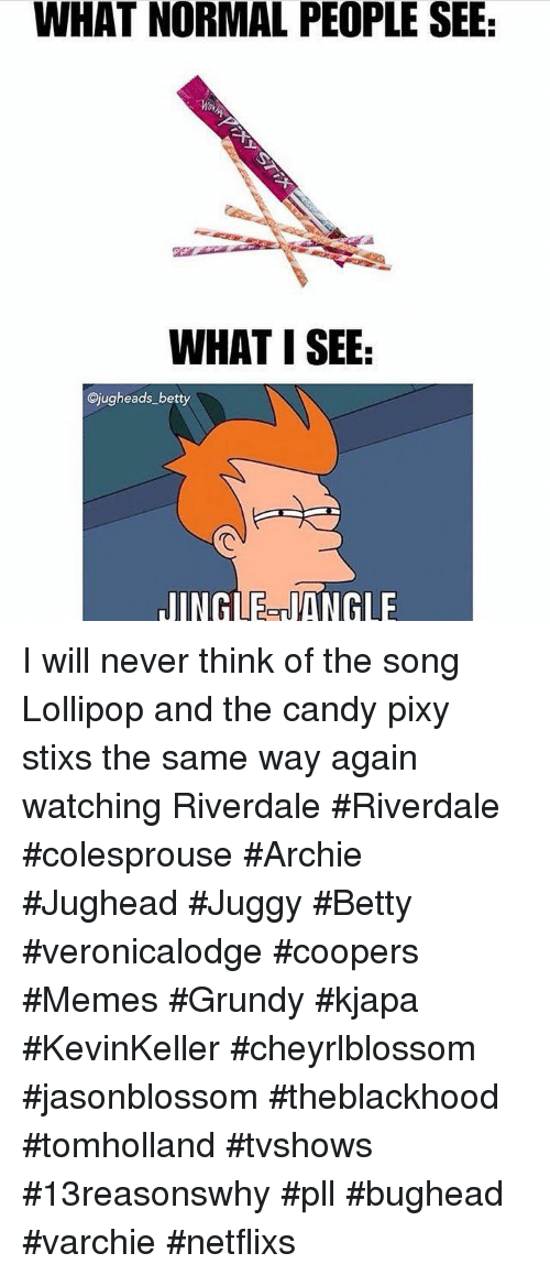 riverdale: WHAT NORMAL PEOPLE SEE  WHAT I SEE  Cjugheads betty  JINGLE-NANGLE I will never think of the song Lollipop and the candy pixy stixs the same way again watching Riverdale #Riverdale #colesprouse #Archie #Jughead #Juggy #Betty #veronicalodge #coopers #Memes #Grundy #kjapa #KevinKeller #cheyrlblossom #jasonblossom #theblackhood #tomholland #tvshows #13reasonswhy #pll #bughead #varchie #netflixs