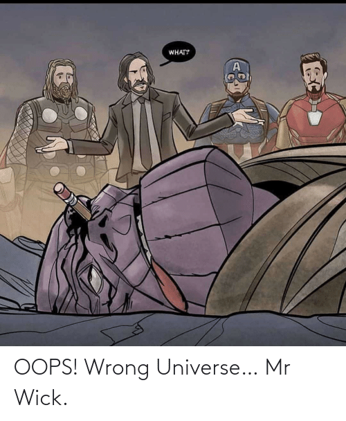 wick: WHAT? OOPS! Wrong Universe… Mr Wick.