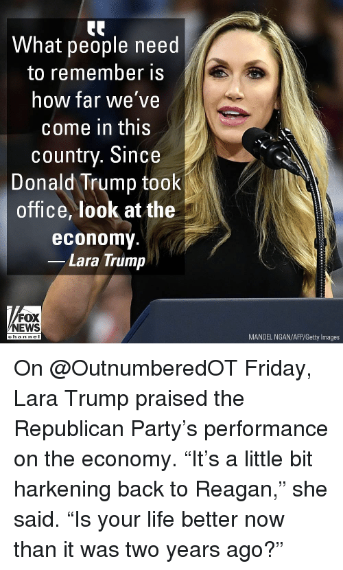 "Republican Party: What people need  to remember is  how far we've  come in this  country. Since  Donald Trump took  office, look at the  economy  Lara Trump  FOX  NEWS  MANDEL NGAN/AFP/Getty Images  cha n ne I On @OutnumberedOT Friday, Lara Trump praised the Republican Party's performance on the economy. ""It's a little bit harkening back to Reagan,"" she said. ""Is your life better now than it was two years ago?"""