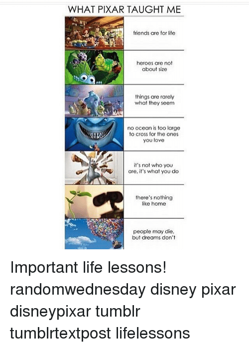 Lessoned: WHAT PIXAR TAUGHT ME  friends are for life  heroes are not  about size  things are rarely  what they seem  no ocean is too large  to cross for the ones  you love  it's not who you  are,  s what you do  there's nothing  like home  people may die.  but dreams don't Important life lessons! randomwednesday disney pixar disneypixar tumblr tumblrtextpost lifelessons