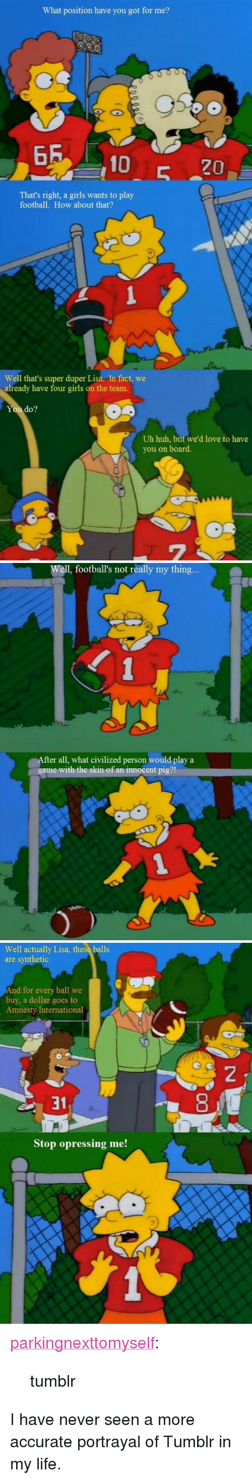 """Play A Game: What position have you got for me?  65 10  That's right, a girls wants to play  football. How about that?  Well that's super duper Lisa. In fact, we  already have four girls on the team.  You do?  Uh huh, but we'd love to have  you on board.  7   Well, football's not really my thing  fter all, what civilized person would play a  game with the skin of an innocent pig?  t4.  2.   Well actually Lisa, these balls  are synthetic.  nd for every ball we  buy, a dollar goes to  Amnesty International  2  31  Stop opressing me! <p><a class=""""tumblr_blog"""" href=""""http://parkingnexttomyself.tumblr.com/post/101441329913/tumblr"""">parkingnexttomyself</a>:</p> <blockquote> <p>tumblr</p> </blockquote>  <p>I have never seen a more accurate portrayal of Tumblr in my life.</p>"""