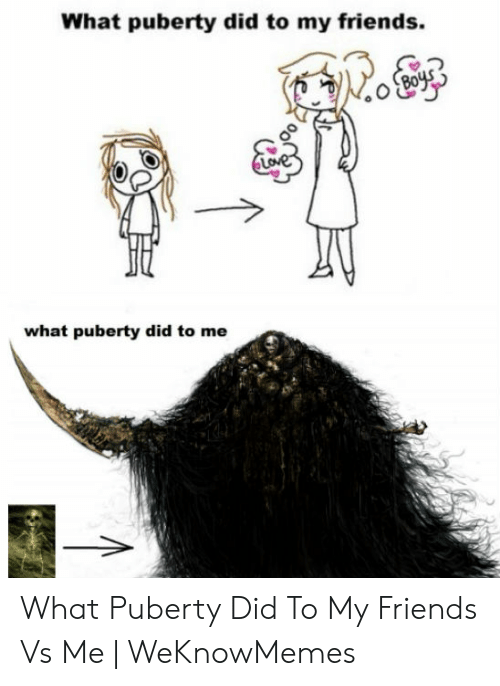 My Friends Vs Me: What puberty did to my friends.  what puberty did to me What Puberty Did To My Friends Vs Me | WeKnowMemes