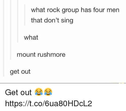 Rushmore: what rock group has four men  that don't sing  what  mount rushmore  get out Get out 😂😂 https://t.co/6ua80HDcL2