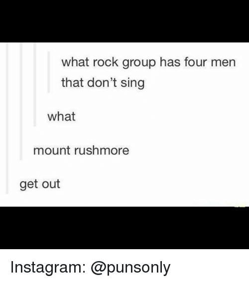 Rushmore: what rock group has four men  that don't sing  what  mount rushmore  get out Instagram: @punsonly