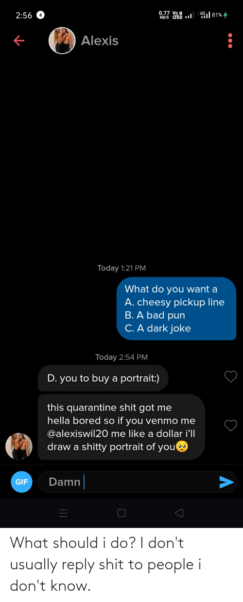 reply: What should i do? I don't usually reply shit to people i don't know.