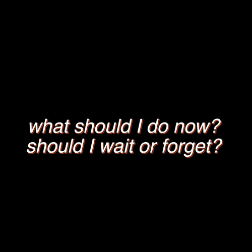 Now, What, and Wait: what should I do now?  should I wait or forget?