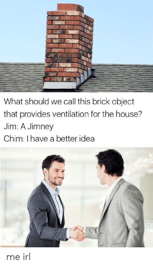 House, Irl, and Me IRL: What should we call this brick object  that provides ventilation for the house?  Jim: A Jimney  Chim: I have a better idea me irl