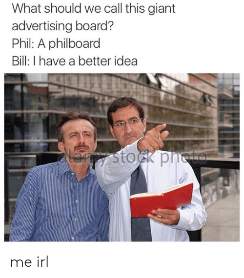 Giant, Irl, and Me IRL: What should we call this giant  advertising board?  Phil: A philboard  Bill: I have a better idea  Lanpy stock pneto me irl