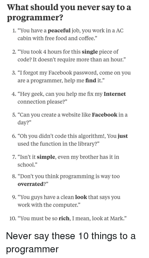 "Free Food: What should you never say to a  programmer?  1. ""You have a peaceful job, you work in a AC  cabin with free food and coffee.""  2. ""You took 4 hours for this single piece of  code? It doesn't require more than an hour.""  3. ""I forgot my Facebook password, come on you  are a programmer, help me find it.""  4. ""Hey geek, can you help me fix my Internet  connection please?""  5. ""Can you create a website like Facebook in a  35  6. ""Oh you didn't code this algorithm!, You just  used the function in the library?""  7. ""Isn't it simple, even my brother has it in  school.""  8. ""Don't you think programming is way too  overrated?""  9. ""You guys have a clean look that says you  work with the computer""  10. ""You must be so rich, I mean, look at Mark."" Never say these 10 things to a programmer"