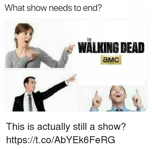 amc: What show needs to end?  THE  WALKING DEAD  aMc This is actually still a show? https://t.co/AbYEk6FeRG
