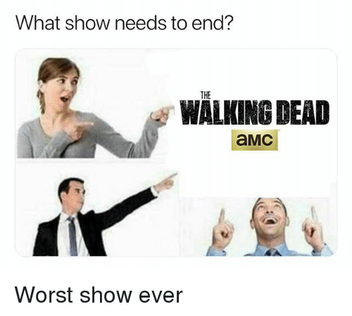 amc: What show needs to end?  THE  WALKING DEAD  aMC Worst show ever
