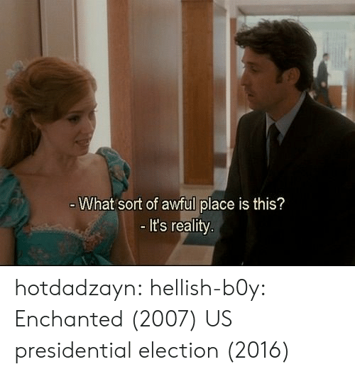 election 2016: What sort of awful place is this?  It's reality hotdadzayn:  hellish-b0y:    Enchanted (2007)    US presidential election (2016)