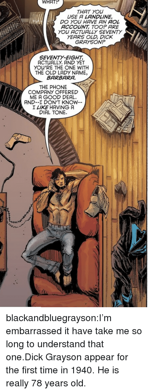 Grayson: WHAT  THAT YOU  USE A LANDLINE.  DO YOU HAVE AN AOL  ACCOUNT TOOP ARE  YOU ACTUALLY SEVENTY  YEARS OLD, DICK  GRAYSON?  SEVENTY-EIGHT  ACTUALLY. AND YET  YOU'RE THE ONE WITH  THE OLD LADY NAME,  BARBARA  THE PHONE  COMPANY OFFERED Y  ME A GOOD DEAL  AND--I DON'T KNOW  I LIKE HAVING A  DIAL TONE. blackandbluegrayson:I'm embarrassed it have take me so long to understand that one.Dick Grayson appear for the first time in 1940. He is really 78 years old.