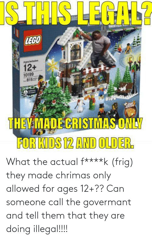 What The Actual F: What the actual f****k (frig) they made chrimas only allowed for ages 12+?? Can someone call the govermant and tell them that they are doing illegal!!!!