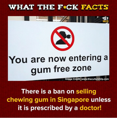 chewing gum: WHAT THE F CK FACTS  FACTS  You are now entering a  aum free zone  Image Credit: www.theculturetrip.com  There is a ban on selling  chewing gum in Singapore unless  it is prescribed by a doctor!