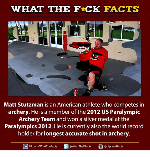 Dank, Facts, and American: WHAT THE FCK FACTS  Matt Stutzman is an American athlete who competes in  archery. He is a member of the 2012 US Paralympic  Archery Team and won a silver medal at the  Paralympics 2012. He is currently also the world record  holder for longest accurate shot in archery  FB.com/WhatThe Facts  @WhatTheFFacts  adiplywtffacts