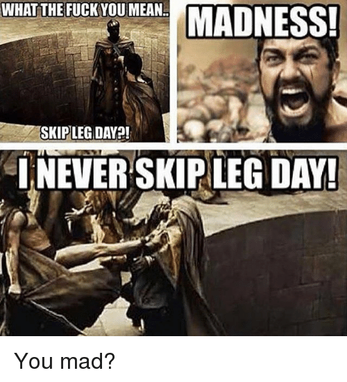 Fuck You Meaning: WHAT THE FUCK YOU MEAN  SKIP LEG DAY!  INEVER SKIP LEG DAY! You mad?