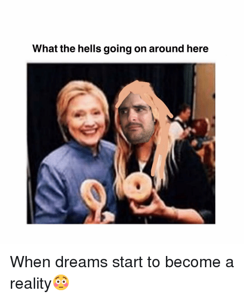 Memes, Dreams, and Reality: What the hells going on around here When dreams start to become a reality😳