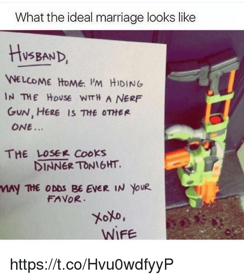 Marriage, Memes, and Home: What the ideal marriage looks like  HsBAND  WELCOME HoMe. 'M HIDING  IN THE HoUSe WITH A NERF  GUN, HERE IS Ttf OTHER  ONE...  THE LOSEK Cooks  DINNER TONIGHT.  MAY THE ODDS BE EVER IN YOUR  FAVOR  WIFE https://t.co/Hvu0wdfyyP