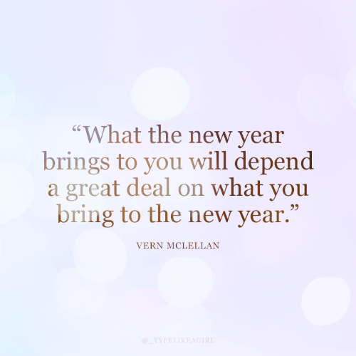 """What You: """"What the new year  brings to you will depend  a great deal on what you  bring to the new year.""""  VERN MCLELLAN  @_TYPELIKEAGIRL"""