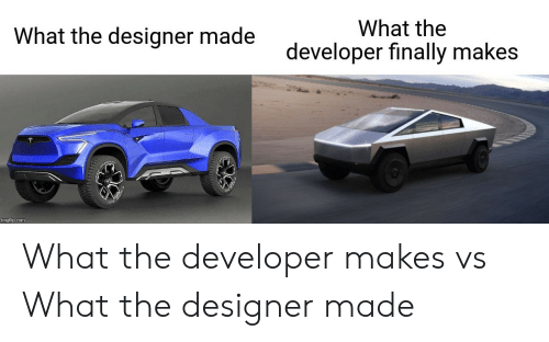 Designer: What the  What the designer made  developer finally makes  imgflip.com What the developer makes vs What the designer made