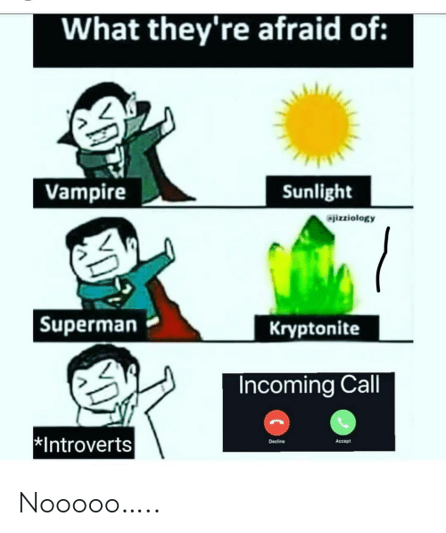 introverts: What they're afraid of:  Vampire  Sunlight  jizziology  Kryptonite  Superman  Incoming Call  Introverts  Decline  Accept Nooooo…..