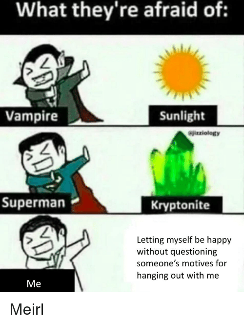 kryptonite: What they're afraid of:  Vampire  Sunlight  Sjizziology  Superman  Kryptonite  Letting myself be happy  without questioning  someone's motives for  hanging out with me  Me Meirl