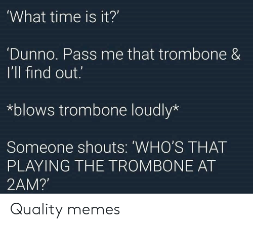 Memes, Time, and 2am: What time is it?'  Dunno. Pass me that trombone &  I'll find out.  *blows trombone loudly*  Someone shouts: 'WHO'S THAT  PLAYING THE TROMBONE AT  2AM? Quality memes