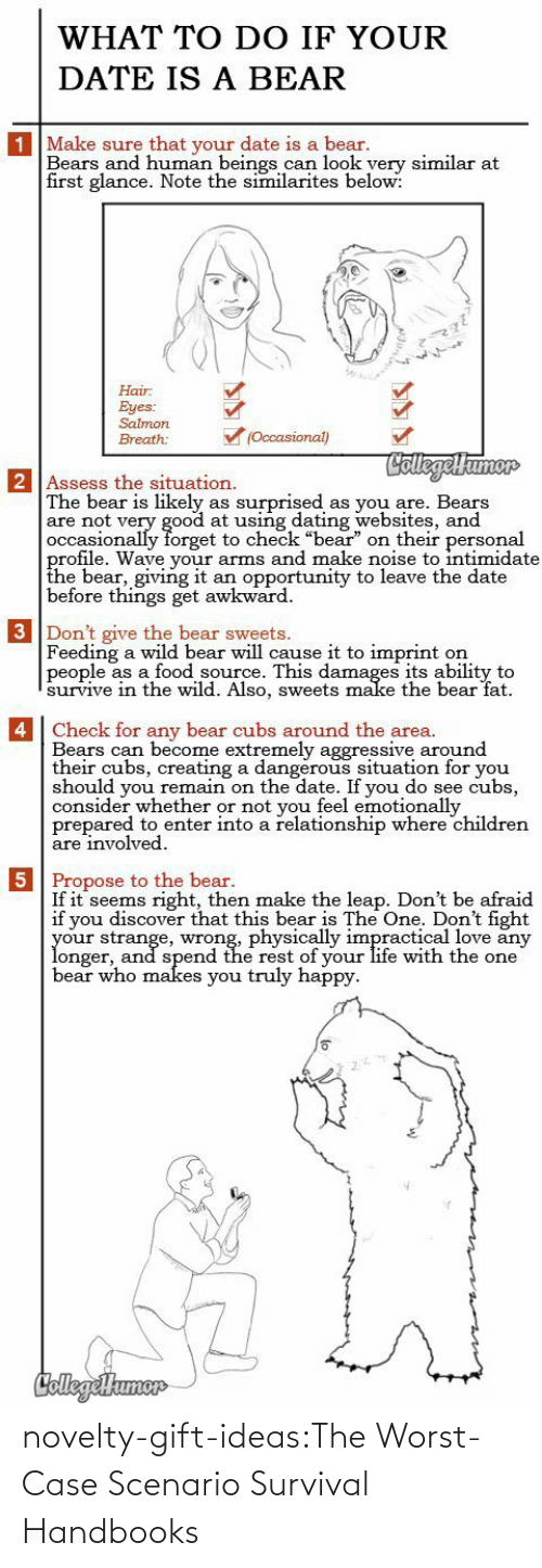"Truly: WHAT TO DO IF YOUR  DATE IS A BEAR  1 Make sure that your date is a bear.  Bears and human beings can look yery similar at  first glance. Note the similarites below:  Hair  Eyes:  Salmon  (Occasional)  Breath:  CollegelHumor  2 Assess the situation.  The bear is likely  are not very good at using dating websites, and  occasionally forget to check ""bear"" on their personal  profile. Wave your arms and make noise to intimidate  the bear, giving it  before things get awkward  surprised  as you are. Bears  as  an opportunity to leave the date  3 Don't give the bear sweets.  Feeding a wild bear will cause it to imprint  people as a food source. This damages its ability to  survive in thee wild. Also, sweets make the bear fat  on   4 Check for any bear cubs around the area.  Bears can become extremely aggressive around  their cubs, creating a dangerous situation for you  should you remain on the date. If you do see cubs,  consider whether or not you feel emotionally  prepared to enter into a relationship where children  are involved  5 Propose to the bear.  If it seems right, then make the leap. Don't be afraid  if you discover that this bear is The One. Don't fight  your strange, wrong, physically impractical love any  longer, and spend the rest of your life with the one  bear who makes you truly happy  CollegeHumer novelty-gift-ideas:The Worst-Case Scenario Survival Handbooks"