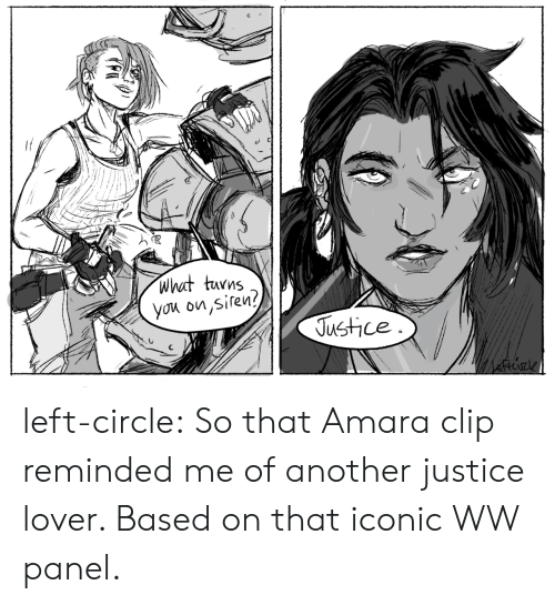 Panel: what turns  you on,siren?  Justice left-circle:  So that Amara clip reminded me of another justice lover. Based on that iconic WW panel.