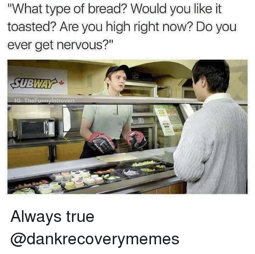 "True, Dank Memes, and War: What type of bread? Would you like it  toasted? Are you high right now? Do you  ever get nervous?""  SUBWA  war Always true @dankrecoverymemes"