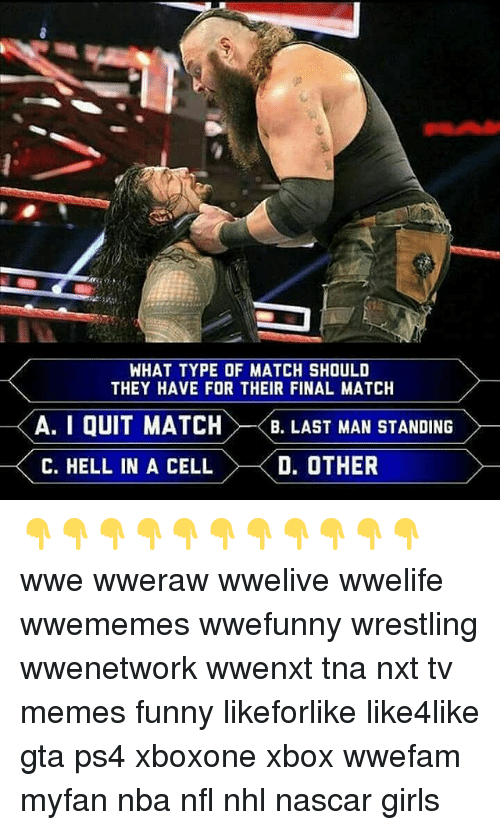 "nascar: WHAT TYPE OF MATCH SHOULD  THEY HAVE FOR THEIR FINAL MATCH  A. I QUIT MATCH  A. I QUIT MATCH>-<B"" LAST MAN STANDING  . LASTMAN STANDING  C. HELL IN A CELL  D. OTHER 👇👇👇👇👇👇👇👇👇👇👇 wwe wweraw wwelive wwelife wwememes wwefunny wrestling wwenetwork wwenxt tna nxt tv memes funny likeforlike like4like gta ps4 xboxone xbox wwefam myfan nba nfl nhl nascar girls"